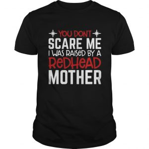 You Dont Scare Me I Was Raised By A Redhead Mother  Unisex