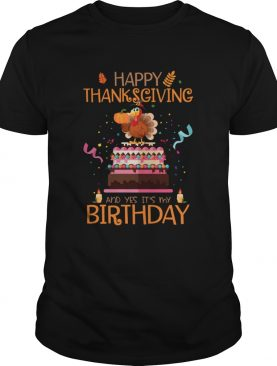 Happy Thanksgiving And Yes Its My Birthday Turkey shirt