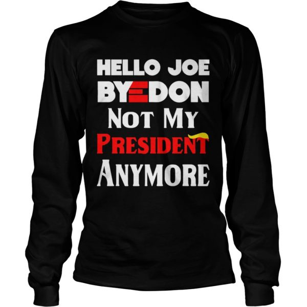 Hello Joe ByeDon Not My President Anymore  Long Sleeve