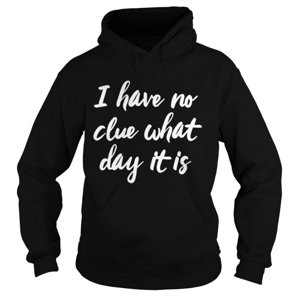 I Have No Clue What Day It Is Vacation Retired Weekend  Hoodie