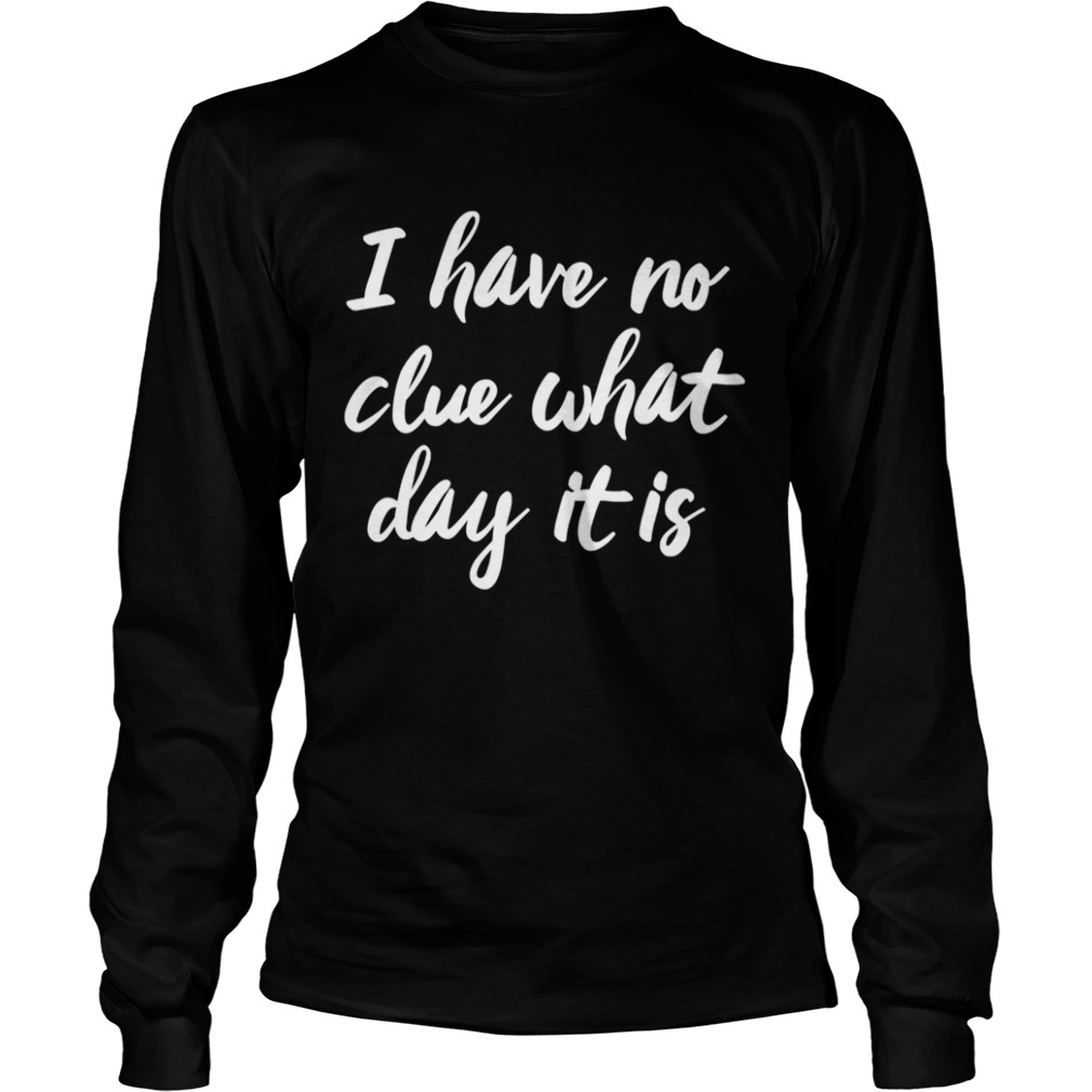 I Have No Clue What Day It Is Vacation Retired Weekend  Long Sleeve