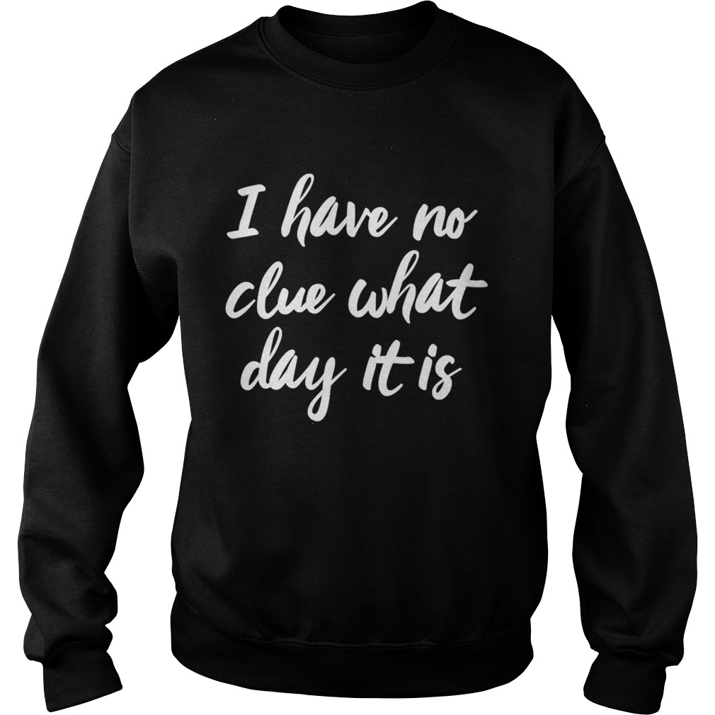 I Have No Clue What Day It Is Vacation Retired Weekend  Sweatshirt