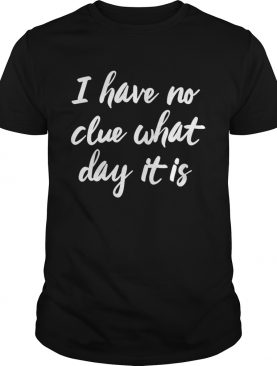 I Have No Clue What Day It Is Vacation Retired Weekend shirt
