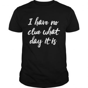 I Have No Clue What Day It Is Vacation Retired Weekend  Unisex