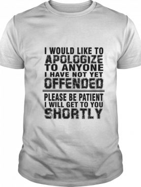 I Would Like To Apologize To Anyone I Have Not Yet Offended Please Be Patient I Will Get To You Shortly shirt