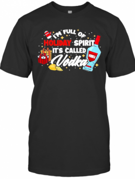Im Full Of Holiday Spirit Its Called Vodka Christmas T-Shirt