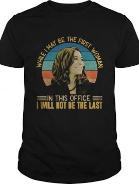 Kamala harris while i may be the first woman in this office i will not be the last vintage retro sh