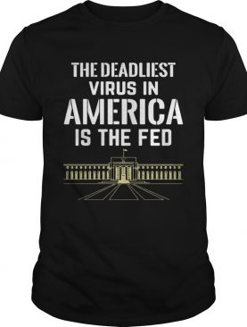 The Deadliest Virus In America Is The Fed shirt