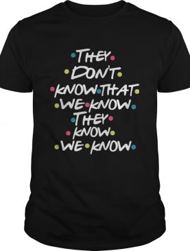 They Dont Know That We Know They Know We Know shirt