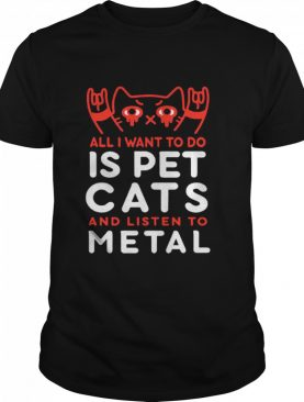 All I Want To Do Us Pet Cats And Listen To Metal shirt