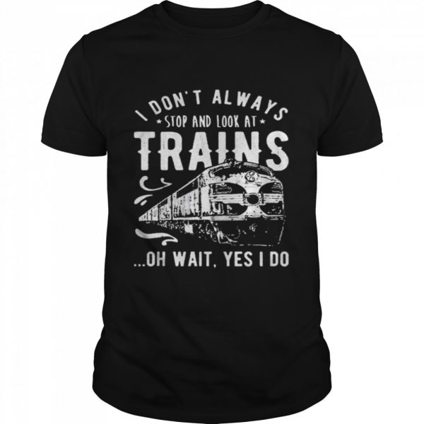 I Dont Always Stop Look At Trains Oh Wait Yes I Do  Classic Men's T-shirt
