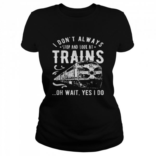 I Dont Always Stop Look At Trains Oh Wait Yes I Do  Classic Women's T-shirt