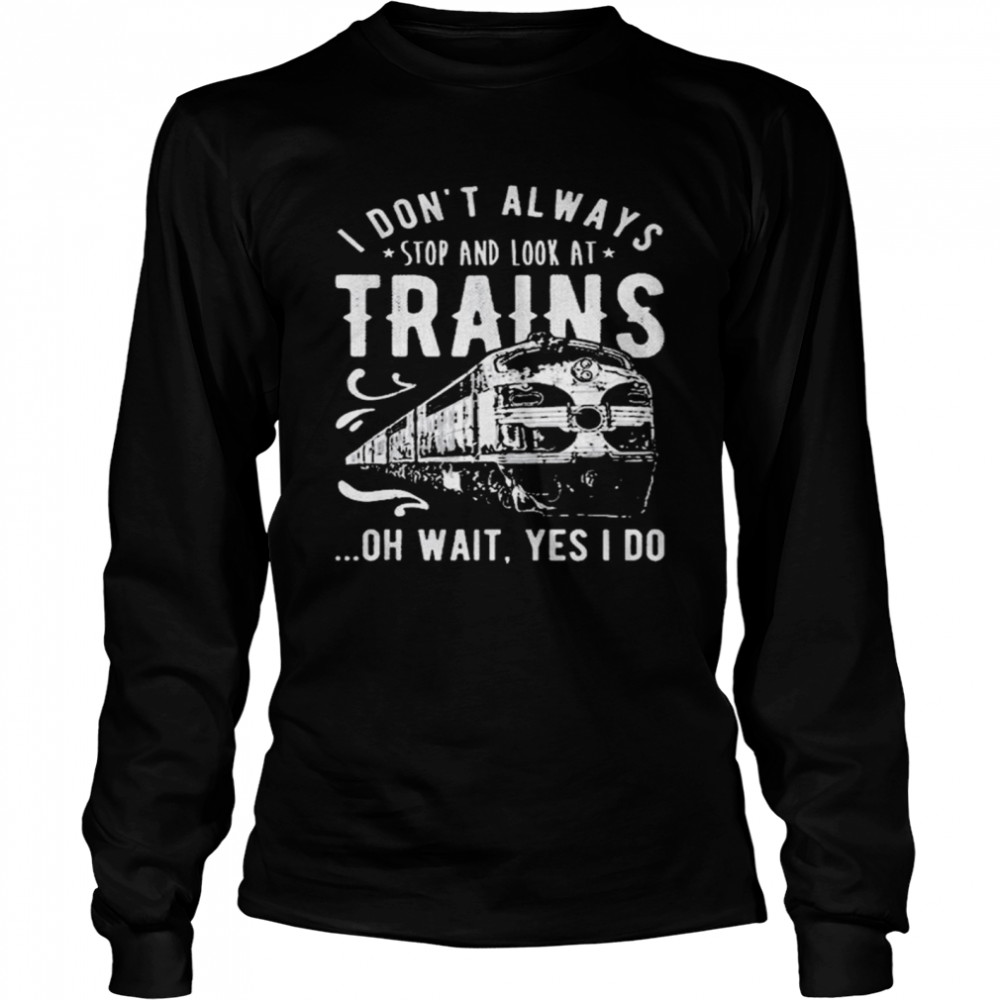 I Dont Always Stop Look At Trains Oh Wait Yes I Do  Long Sleeved T-shirt