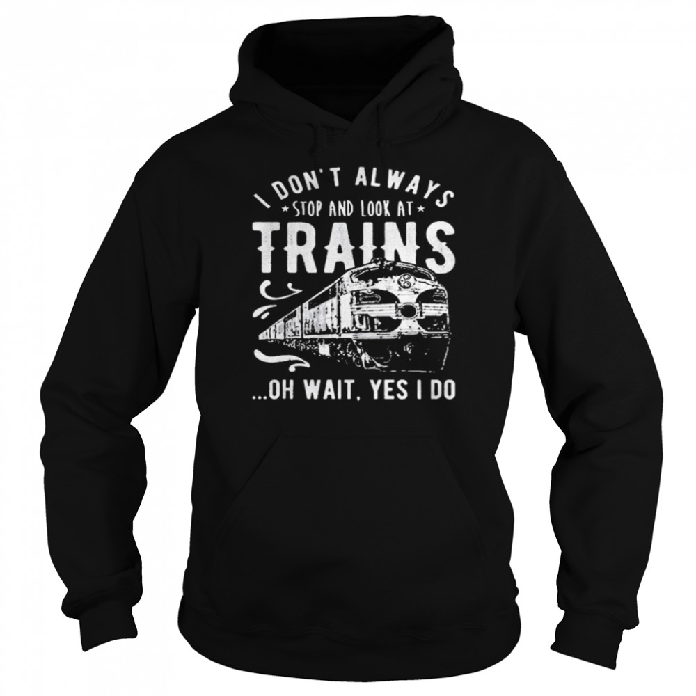 I Dont Always Stop Look At Trains Oh Wait Yes I Do  Unisex Hoodie