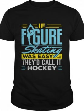 If Figure Skating Was Easy It Would Be Called Hockey shirt