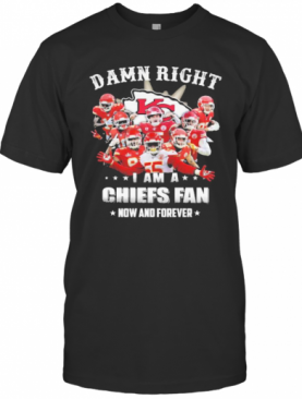Kansas City Chiefs Damn Right I Am A Chiefs Fan Now And Forever T-Shirt