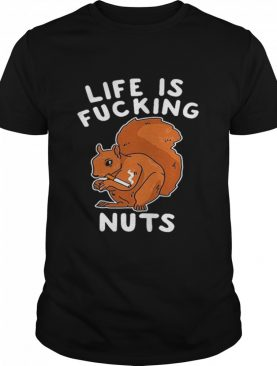Life Is Fucking Nuts shirt