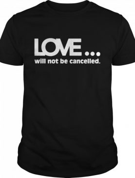 Love will not be cancelled shirt