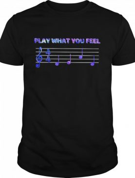 Music Play what you feel shirt