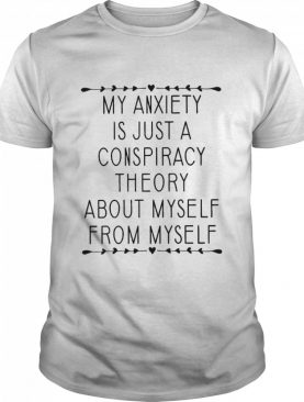 My anxiety is just a conspiracy theory about myself from myself shirt