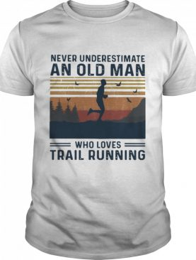 Never Underestimate An Old Man Who Loves Trail Running shirt