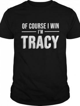 Of course I win Im tracy shirt
