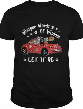 Whisper Words Of Wisdom Let It Be Dogs On Car shirt