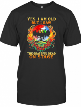 Yes I Am Old But I Saw The Grateful Dead On Stage Skull Fire Roses T-Shirt