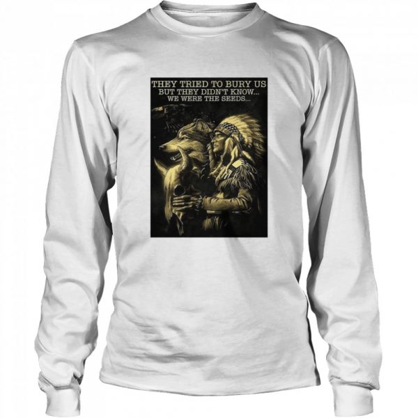 Cow They Tried To Bury Us But They Didn't Know We Were The Seeds Native  Long Sleeved T-shirt