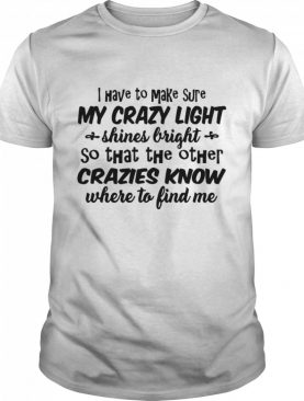 I Have To Make Sure My Crazy Light Shines Bright So That The Other Crazies Know shirt