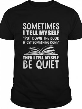 Sometimes I Tell Myself Put Down The Book And Get Something Done shirt